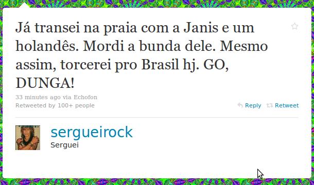 @sergueirock: Já transei na praia com a Janis e um holandês. Mordi a bunda dele. Mesmo assim, torcerei pro Brasil hj. GO, DUNGA!